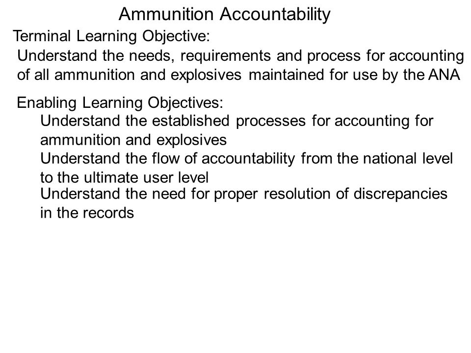 Ammunition Accountability Terminal Learning Objective: Understand the needs, requirements and process for accounting of all ammunition and explosives