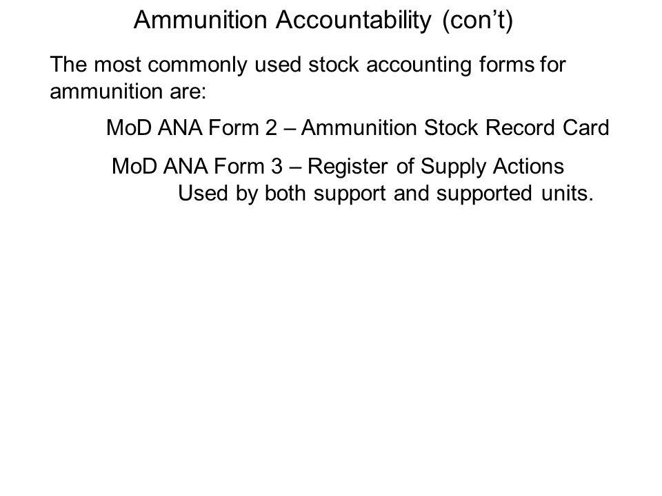 Ammunition Accountability (cont) The most commonly used stock accounting forms for ammunition are: MoD ANA Form 2 – Ammunition Stock Record Card MoD A
