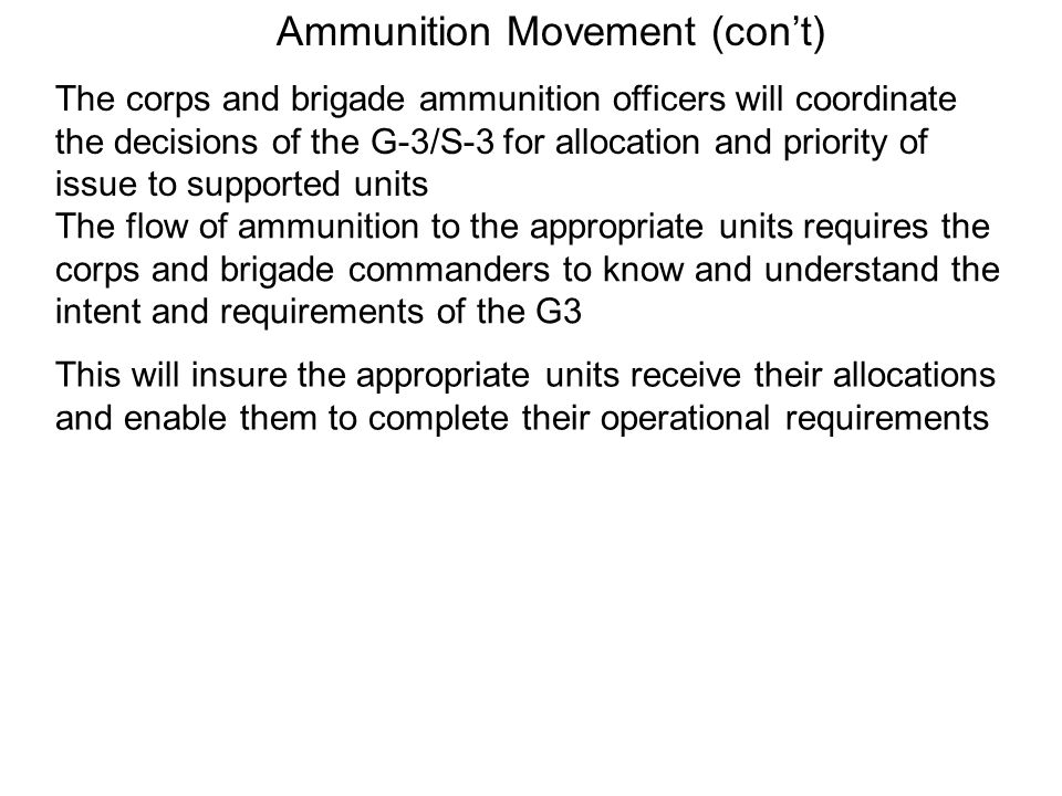 Ammunition Movement (cont) The corps and brigade ammunition officers will coordinate the decisions of the G-3/S-3 for allocation and priority of issue