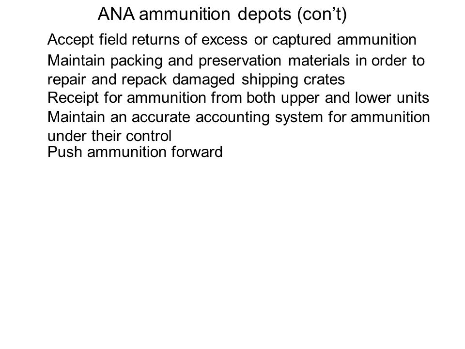 ANA ammunition depots (cont) Accept field returns of excess or captured ammunition Maintain packing and preservation materials in order to repair and