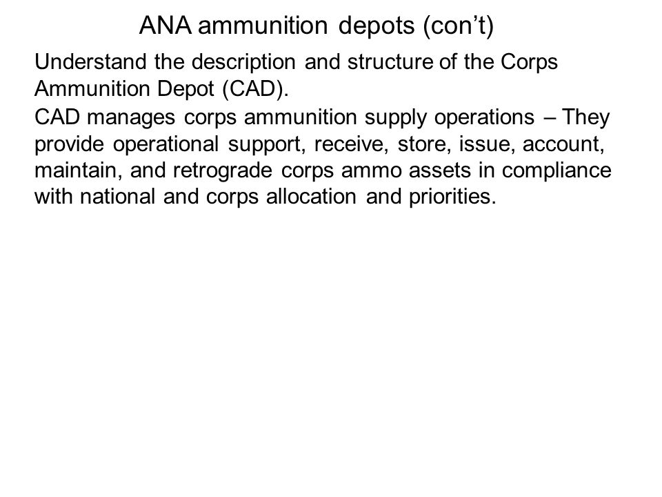 Understand the description and structure of the Corps Ammunition Depot (CAD). CAD manages corps ammunition supply operations – They provide operationa