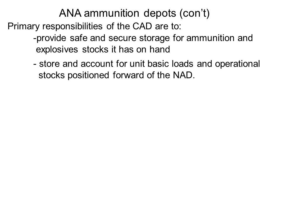 Primary responsibilities of the CAD are to: -provide safe and secure storage for ammunition and explosives stocks it has on hand - store and account f