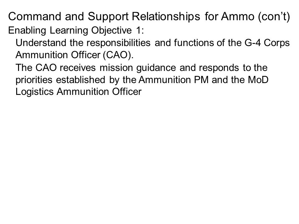 Command and Support Relationships for Ammo (cont) Understand the responsibilities and functions of the G-4 Corps Ammunition Officer (CAO). The CAO rec