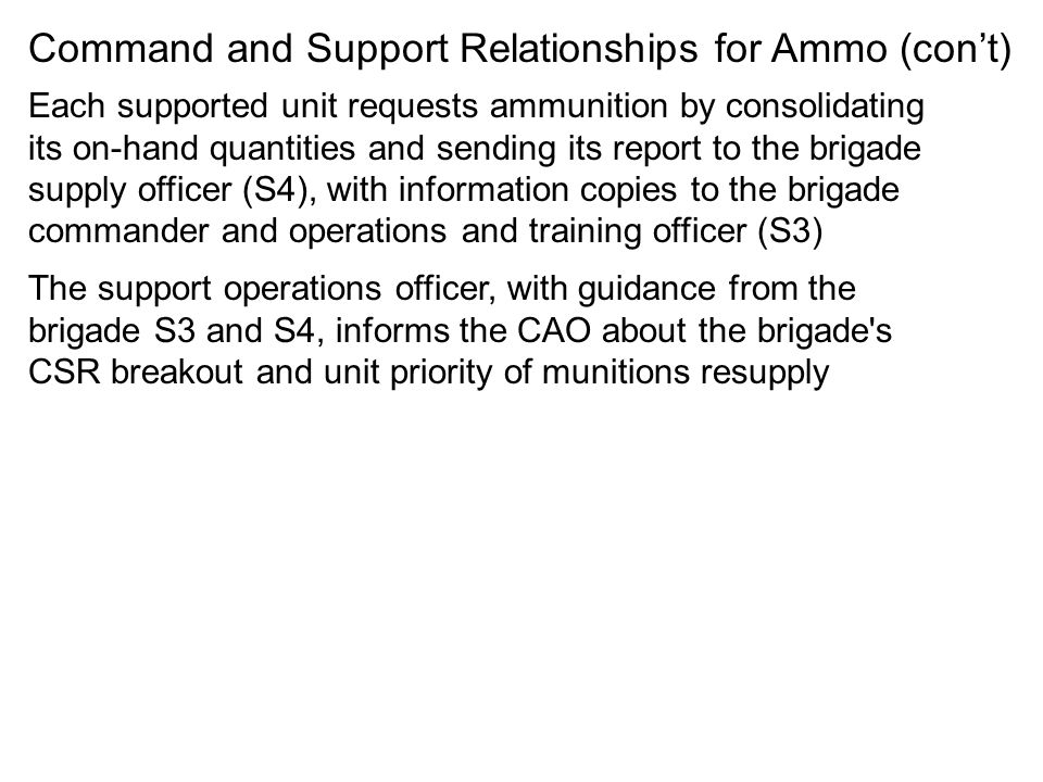 Command and Support Relationships for Ammo (cont) Each supported unit requests ammunition by consolidating its on-hand quantities and sending its repo