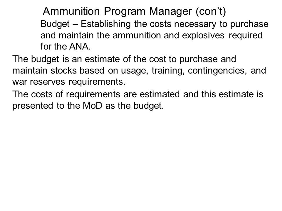 Ammunition Program Manager (cont) Budget – Establishing the costs necessary to purchase and maintain the ammunition and explosives required for the AN