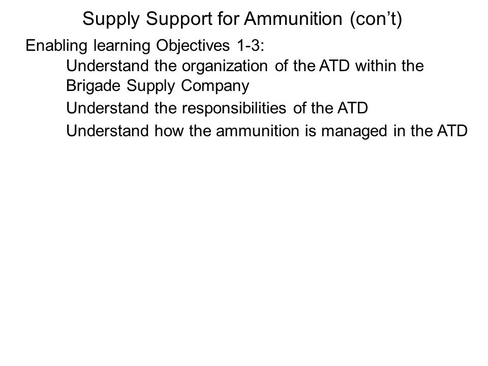 Enabling learning Objectives 1-3: Supply Support for Ammunition (cont) Understand the organization of the ATD within the Brigade Supply Company Unders