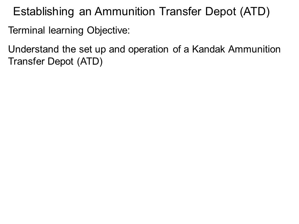 Understand the set up and operation of a Kandak Ammunition Transfer Depot (ATD) Terminal learning Objective: Establishing an Ammunition Transfer Depot