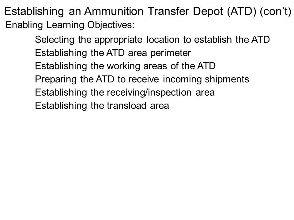 Enabling Learning Objectives: Establishing an Ammunition Transfer Depot (ATD) (cont) Selecting the appropriate location to establish the ATD Establish