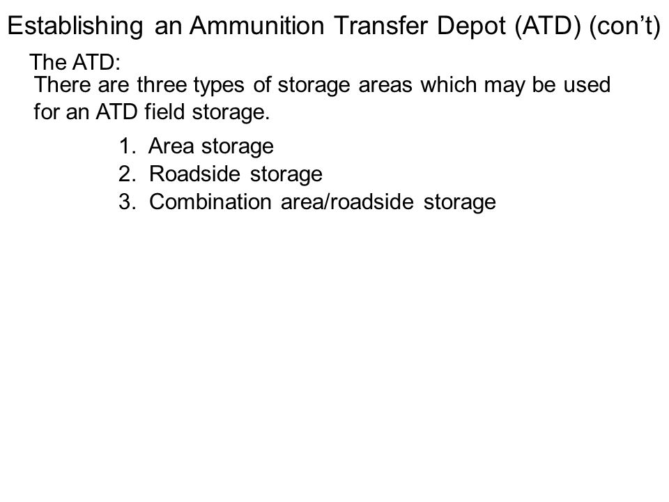 The ATD: There are three types of storage areas which may be used for an ATD field storage. Establishing an Ammunition Transfer Depot (ATD) (cont) 1.
