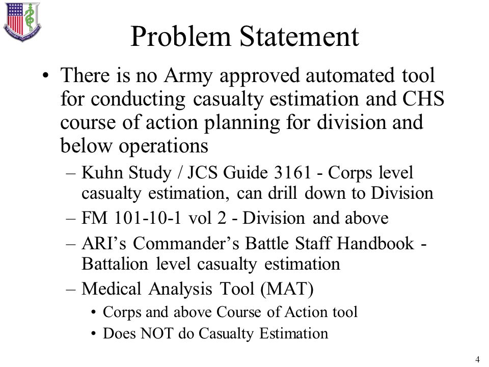 4 Problem Statement There is no Army approved automated tool for conducting casualty estimation and CHS course of action planning for division and bel