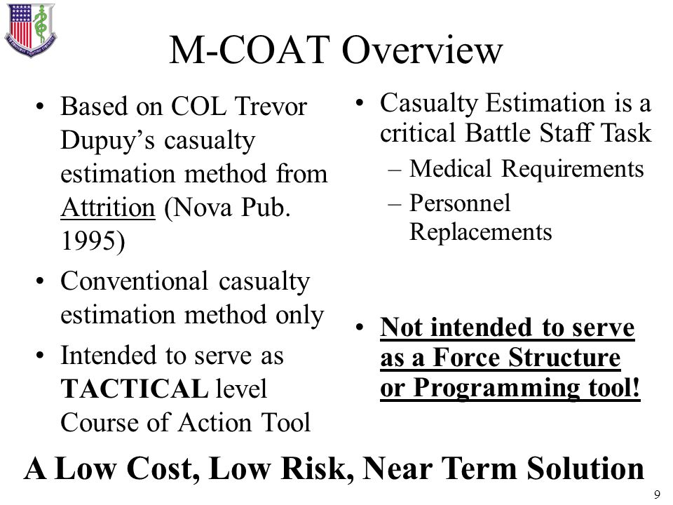 9 M-COAT Overview Based on COL Trevor Dupuys casualty estimation method from Attrition (Nova Pub. 1995) Conventional casualty estimation method only I