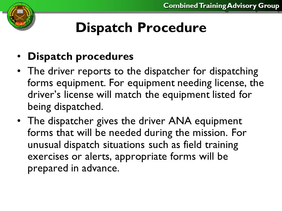 Combined Training Advisory Group Dispatch Procedure Dispatch procedures The driver reports to the dispatcher for dispatching forms equipment. For equi