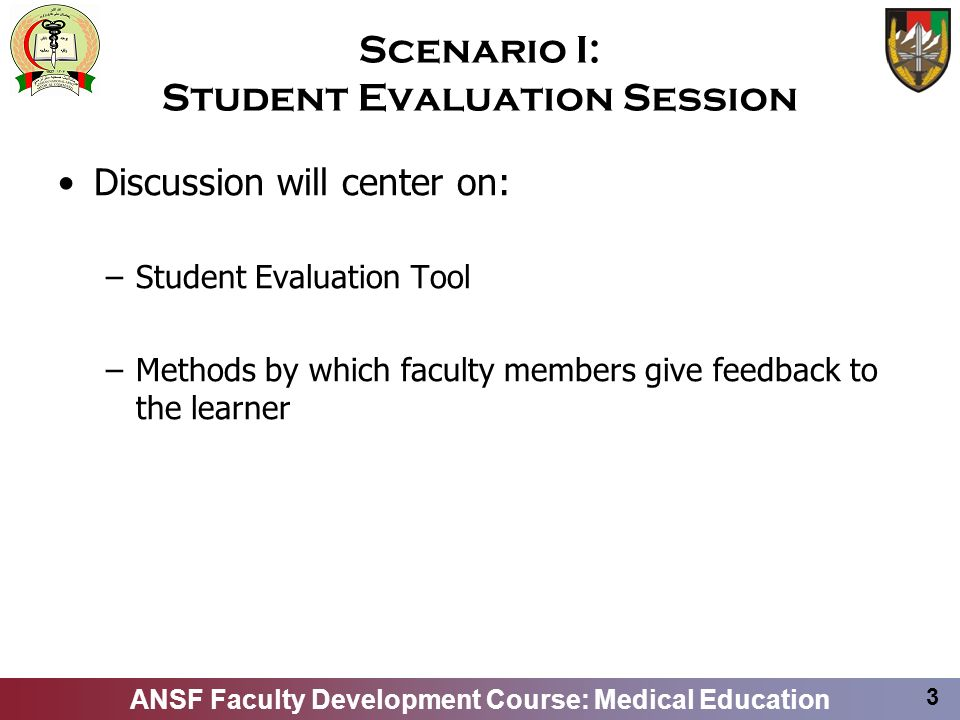 ANSF Faculty Development Course: Medical Education 3 Scenario I: Student Evaluation Session Discussion will center on: –Student Evaluation Tool –Methods by which faculty members give feedback to the learner