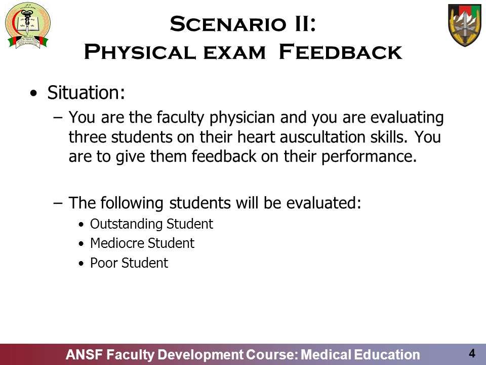 ANSF Faculty Development Course: Medical Education 4 Scenario II: Physical exam Feedback Situation: –You are the faculty physician and you are evaluat