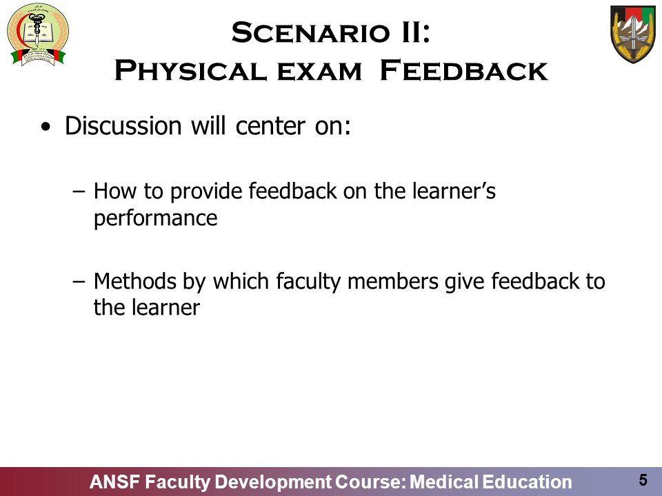ANSF Faculty Development Course: Medical Education 5 Scenario II: Physical exam Feedback Discussion will center on: –How to provide feedback on the learners performance –Methods by which faculty members give feedback to the learner