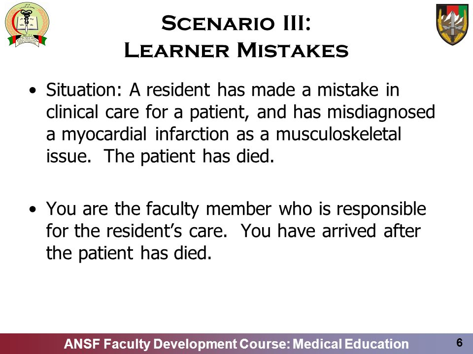 ANSF Faculty Development Course: Medical Education 7 Scenario III: Learner Mistakes Discussion will center on: –How to decipher what happened in the case by discussing with the resident –How to provide feedback on the learners performance –How to ensure that this resident and other residents do not make similar mistakes again