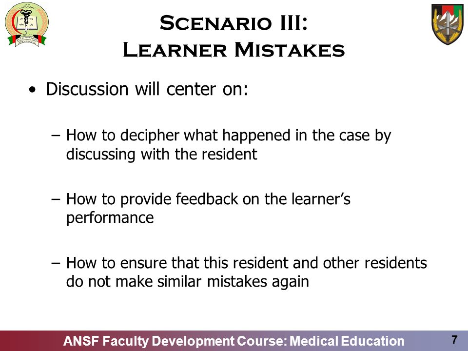 ANSF Faculty Development Course: Medical Education 7 Scenario III: Learner Mistakes Discussion will center on: –How to decipher what happened in the c