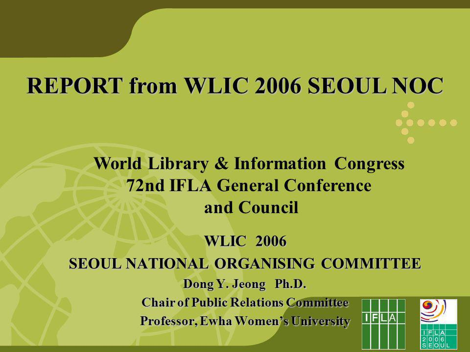 REPORT from WLIC 2006 SEOUL NOC World Library & Information Congress 72nd IFLA General Conference and Council WLIC 2006 SEOUL NATIONAL ORGANISING COMMITTEE Dong Y.
