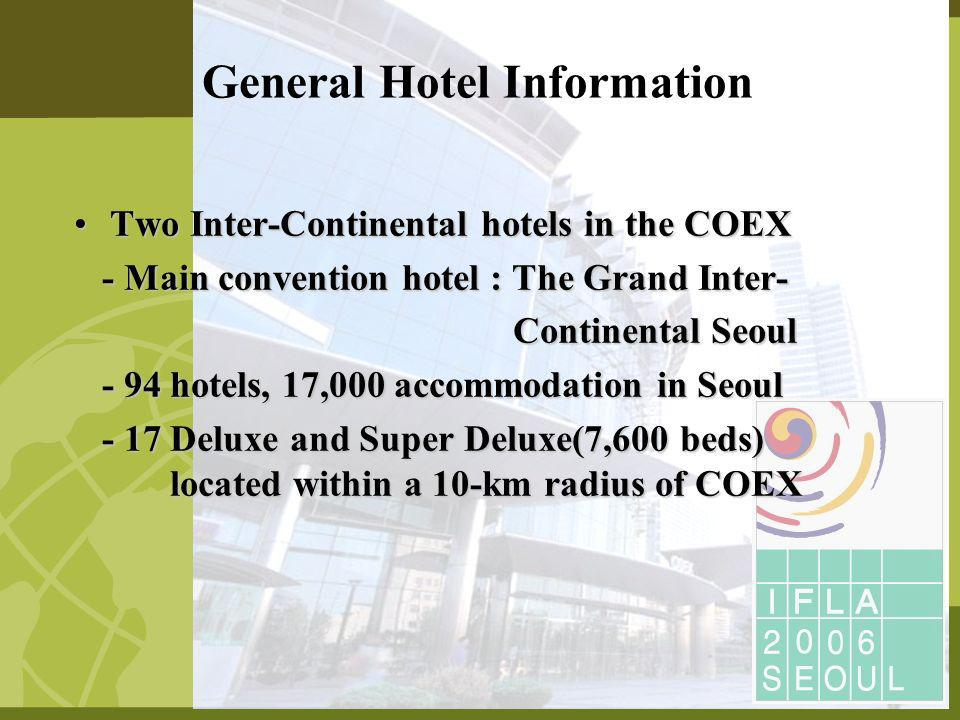 Two Inter-Continental hotels in the COEXTwo Inter-Continental hotels in the COEX - Main convention hotel : The Grand Inter- - Main convention hotel : The Grand Inter- Continental Seoul Continental Seoul - 94 hotels, 17,000 accommodation in Seoul - 94 hotels, 17,000 accommodation in Seoul - 17 Deluxe and Super Deluxe(7,600 beds) located within a 10-km radius of COEX - 17 Deluxe and Super Deluxe(7,600 beds) located within a 10-km radius of COEX General Hotel Information