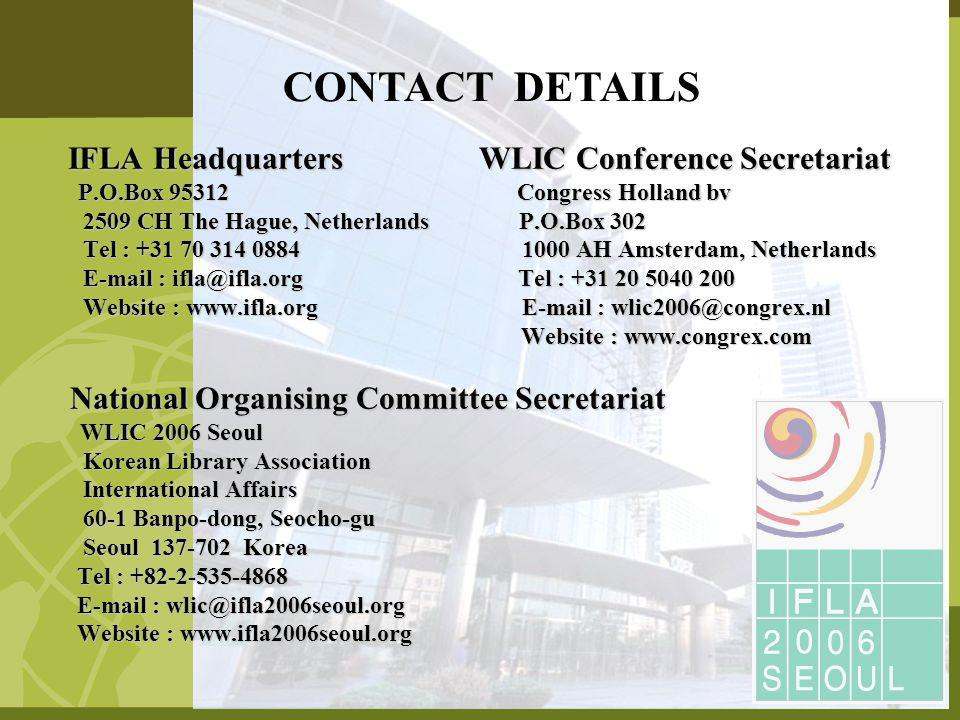 IFLA Headquarters WLIC Conference Secretariat IFLA Headquarters WLIC Conference Secretariat P.O.Box 95312 Congress Holland bv P.O.Box 95312 Congress Holland bv 2509 CH The Hague, Netherlands P.O.Box 302 2509 CH The Hague, Netherlands P.O.Box 302 Tel : +31 70 314 0884 1000 AH Amsterdam, Netherlands Tel : +31 70 314 0884 1000 AH Amsterdam, Netherlands E-mail : ifla@ifla.org Tel : +31 20 5040 200 E-mail : ifla@ifla.org Tel : +31 20 5040 200 Website : www.ifla.org E-mail : wlic2006@congrex.nl Website : www.ifla.org E-mail : wlic2006@congrex.nl Website : www.congrex.com Website : www.congrex.com National Organising Committee Secretariat National Organising Committee Secretariat WLIC 2006 Seoul WLIC 2006 Seoul Korean Library Association Korean Library Association International Affairs International Affairs 60-1 Banpo-dong, Seocho-gu 60-1 Banpo-dong, Seocho-gu Seoul 137-702 Korea Seoul 137-702 Korea Tel : +82-2-535-4868 Tel : +82-2-535-4868 E-mail : wlic@ifla2006seoul.org E-mail : wlic@ifla2006seoul.org Website : www.ifla2006seoul.org Website : www.ifla2006seoul.org CONTACT DETAILS
