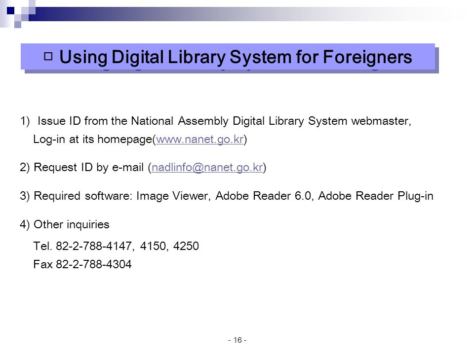 )Issue ID from the National Assembly Digital Library System webmaster, Log-in at its homepage(  2) Request ID by  3) Required software: Image Viewer, Adobe Reader 6.0, Adobe Reader Plug-in 4) Other inquiries Tel.