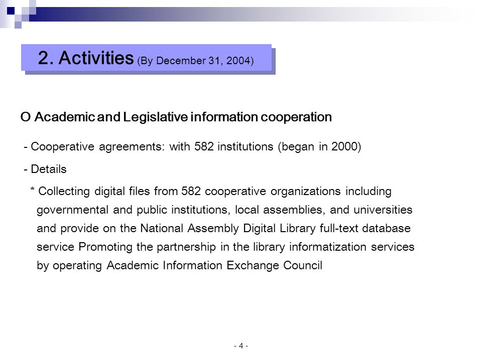 - 4 - O Academic and Legislative information cooperation - Cooperative agreements: with 582 institutions (began in 2000) - Details * Collecting digital files from 582 cooperative organizations including governmental and public institutions, local assemblies, and universities and provide on the National Assembly Digital Library full-text database service Promoting the partnership in the library informatization services by operating Academic Information Exchange Council 2.
