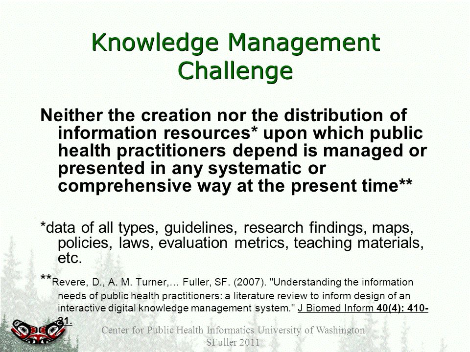 Knowledge Management Challenge Neither the creation nor the distribution of information resources* upon which public health practitioners depend is managed or presented in any systematic or comprehensive way at the present time** *data of all types, guidelines, research findings, maps, policies, laws, evaluation metrics, teaching materials, etc.