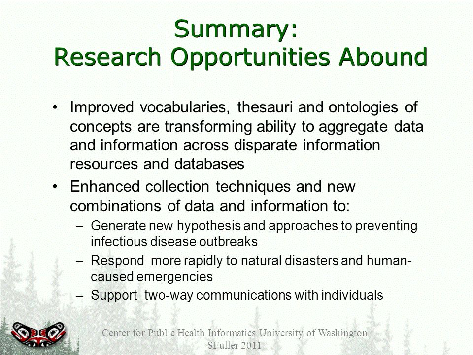 Summary: Research Opportunities Abound Improved vocabularies, thesauri and ontologies of concepts are transforming ability to aggregate data and information across disparate information resources and databases Enhanced collection techniques and new combinations of data and information to: –Generate new hypothesis and approaches to preventing infectious disease outbreaks –Respond more rapidly to natural disasters and human- caused emergencies –Support two-way communications with individuals Center for Public Health Informatics University of Washington SFuller 2011