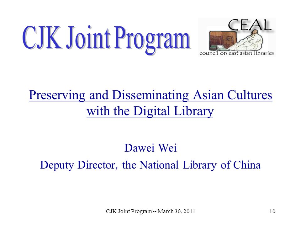 CJK Joint Program -- March 30, 201110 Preserving and Disseminating Asian Cultures with the Digital Library Dawei Wei Deputy Director, the National Lib