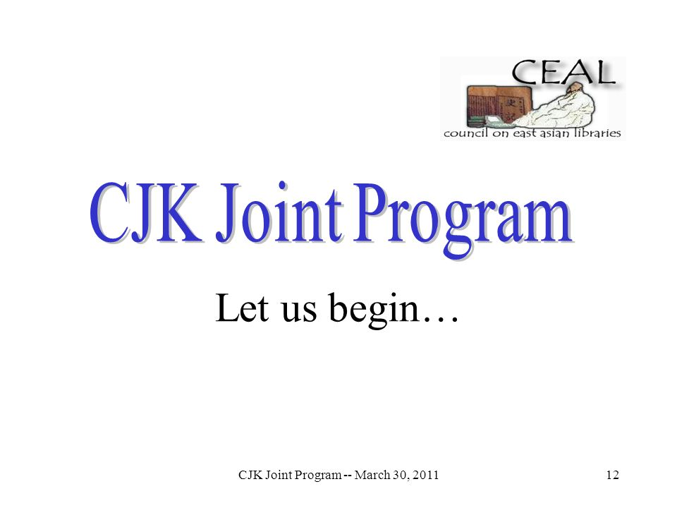 CJK Joint Program -- March 30, 201112 Let us begin…