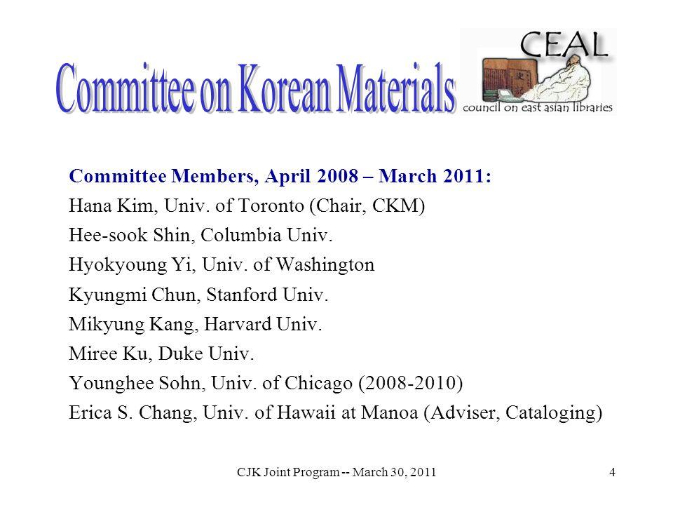 CJK Joint Program -- March 30, 20114 Committee Members, April 2008 – March 2011: Hana Kim, Univ. of Toronto (Chair, CKM) Hee-sook Shin, Columbia Univ.