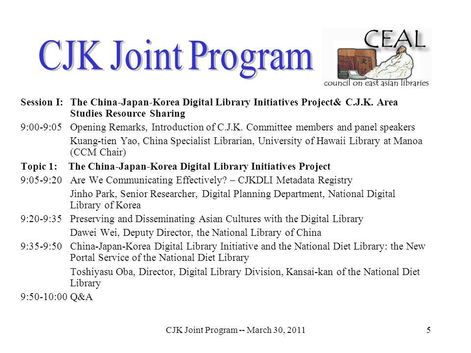 CJK Joint Program -- March 30, 20115 Session I: The China-Japan-Korea Digital Library Initiatives Project& C.J.K. Area Studies Resource Sharing 9:00-9