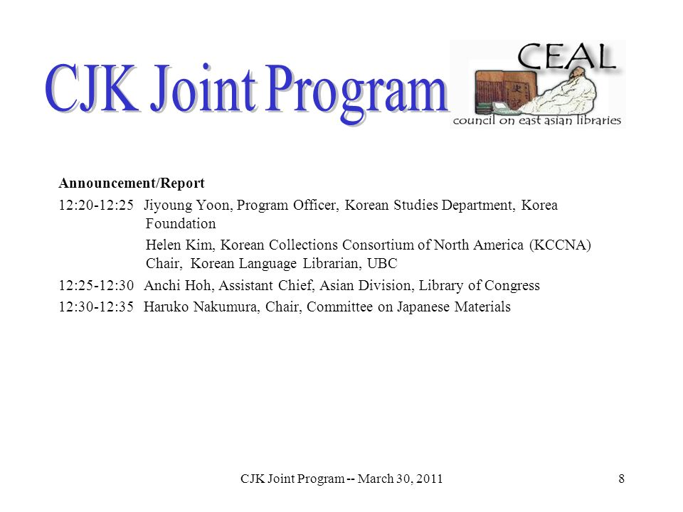 CJK Joint Program -- March 30, 20118 Announcement/Report 12:20-12:25 Jiyoung Yoon, Program Officer, Korean Studies Department, Korea Foundation Helen Kim, Korean Collections Consortium of North America (KCCNA) Chair, Korean Language Librarian, UBC 12:25-12:30 Anchi Hoh, Assistant Chief, Asian Division, Library of Congress 12:30-12:35 Haruko Nakumura, Chair, Committee on Japanese Materials