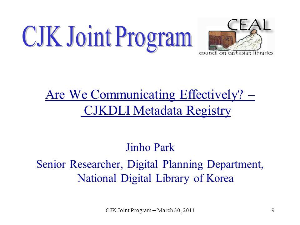 CJK Joint Program -- March 30, 20119 Are We Communicating Effectively? – CJKDLI Metadata Registry Jinho Park Senior Researcher, Digital Planning Depar