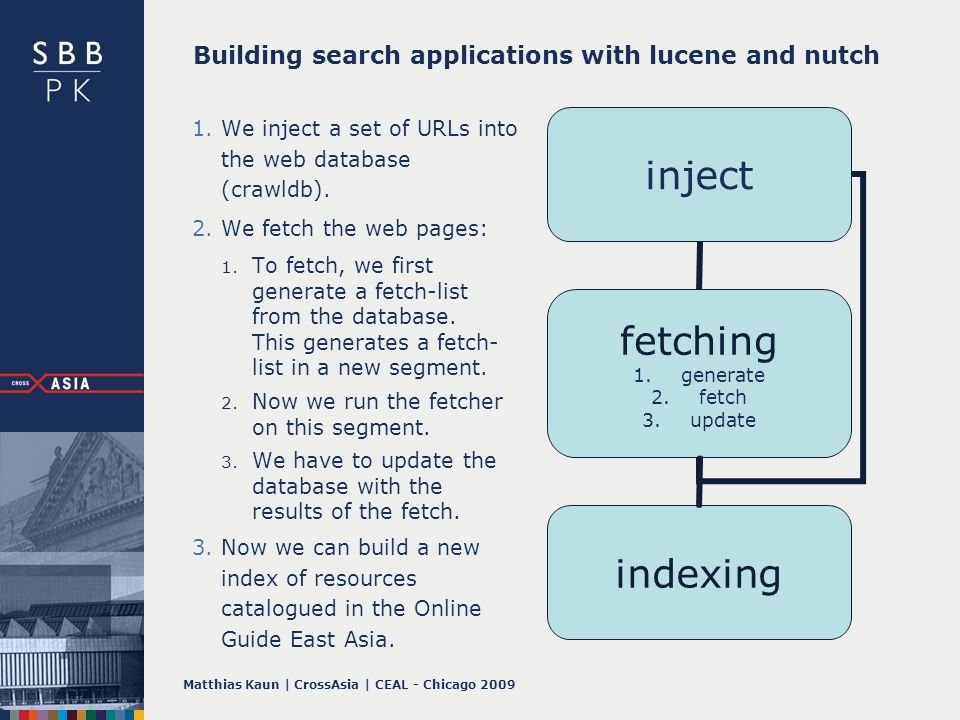 Matthias Kaun | CrossAsia | CEAL - Chicago 2009 Building search applications with lucene and nutch 1.We inject a set of URLs into the web database (crawldb).
