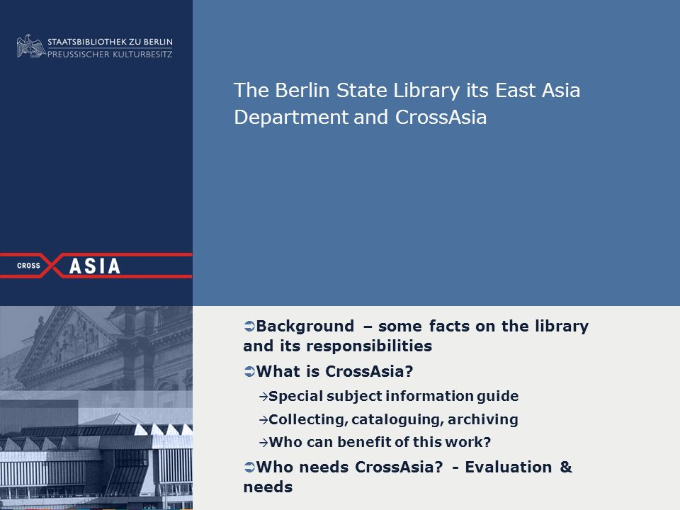 The Berlin State Library its East Asia Department and CrossAsia Background – some facts on the library and its responsibilities What is CrossAsia? Spe