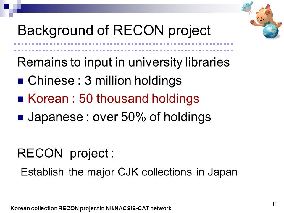 Korean collection RECON project in NII/NACSIS-CAT network 11 Background of RECON project Remains to input in university libraries Chinese : 3 million holdings Korean : 50 thousand holdings Japanese : over 50% of holdings RECON project : Establish the major CJK collections in Japan