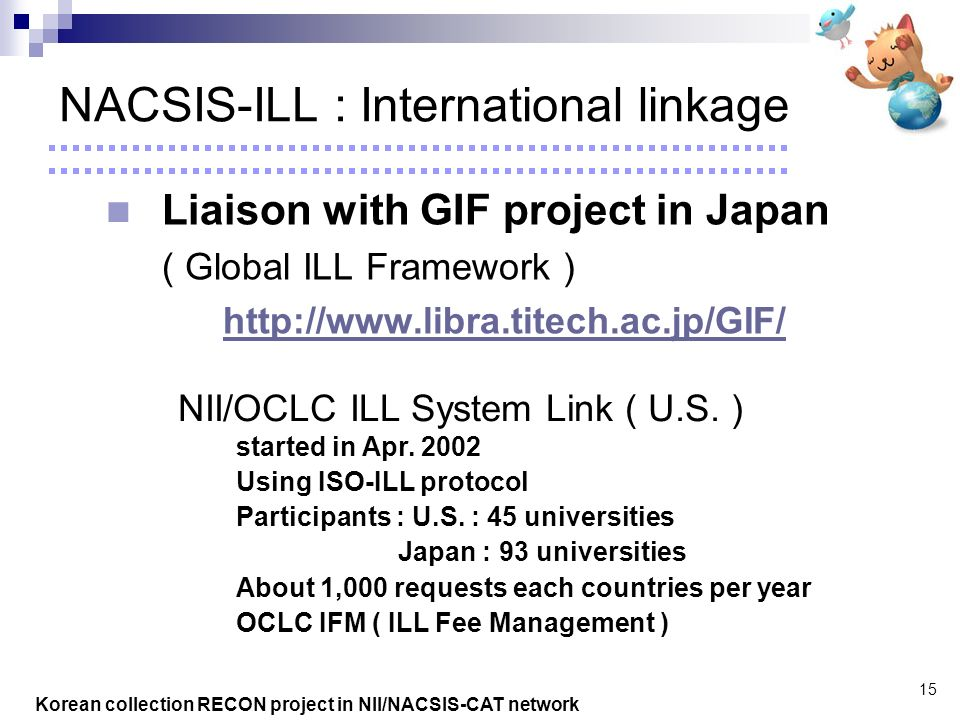 Korean collection RECON project in NII/NACSIS-CAT network 15 NACSIS-ILL : International linkage Liaison with GIF project in Japan ( Global ILL Framework ) http://www.libra.titech.ac.jp/GIF/ NII/OCLC ILL System Link ( U.S.