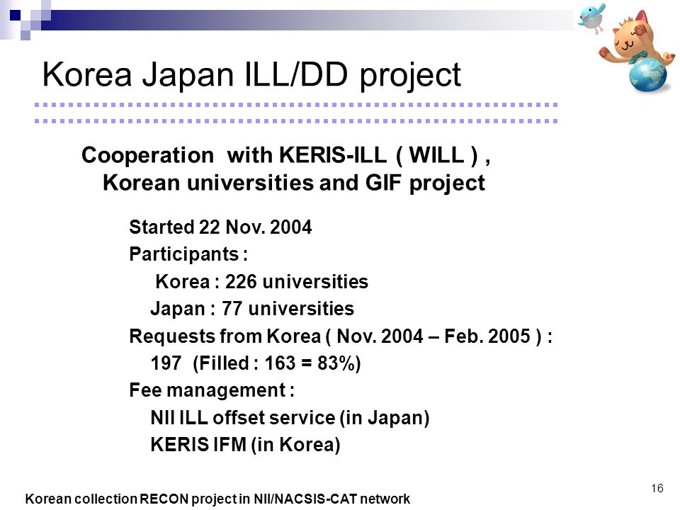 Korean collection RECON project in NII/NACSIS-CAT network 16 Korea Japan ILL/DD project Cooperation with KERIS-ILL ( WILL ), Korean universities and GIF project Started 22 Nov.
