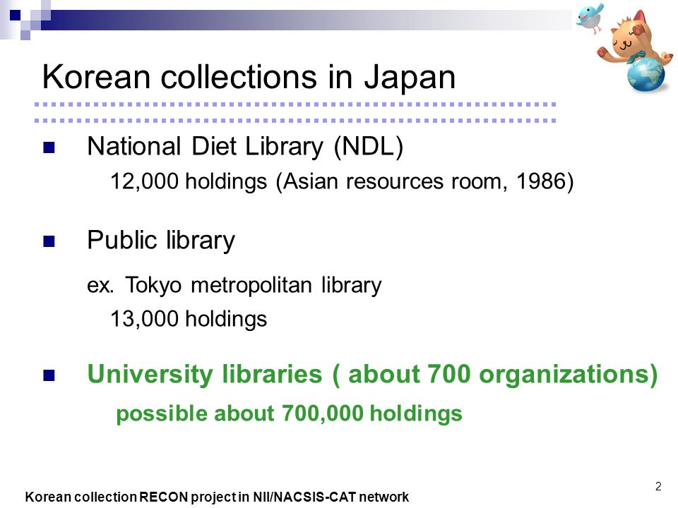 Korean collection RECON project in NII/NACSIS-CAT network 2 National Diet Library (NDL) 12,000 holdings (Asian resources room, 1986) Public library ex.