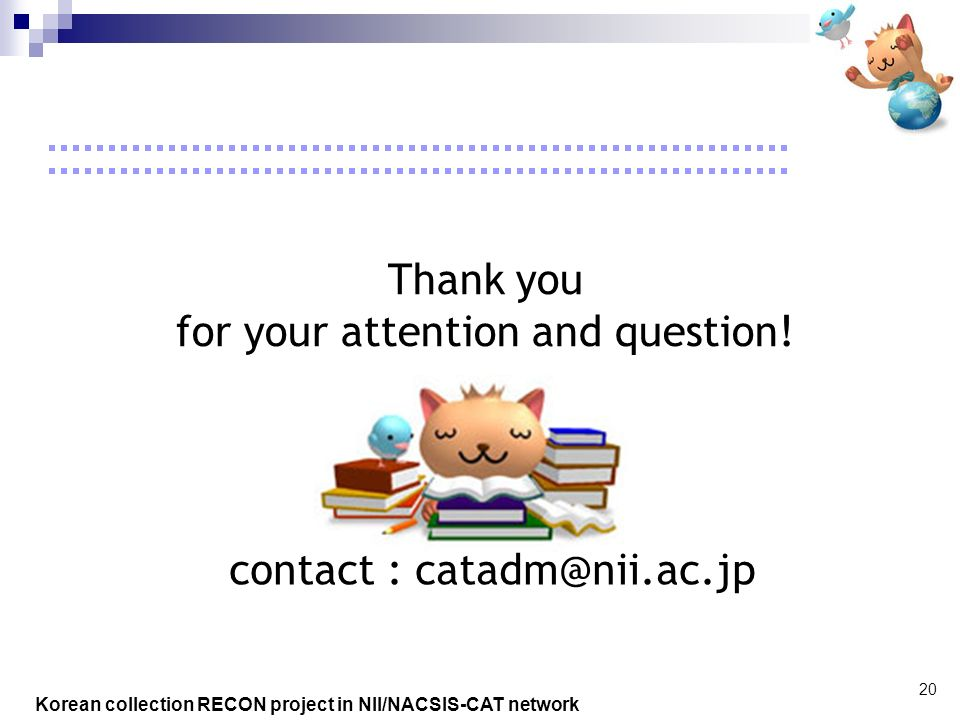 Korean collection RECON project in NII/NACSIS-CAT network 20 Thank you for your attention and question.