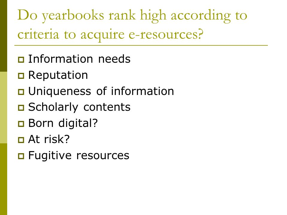 Do yearbooks rank high according to criteria to acquire e-resources? Information needs Reputation Uniqueness of information Scholarly contents Born di