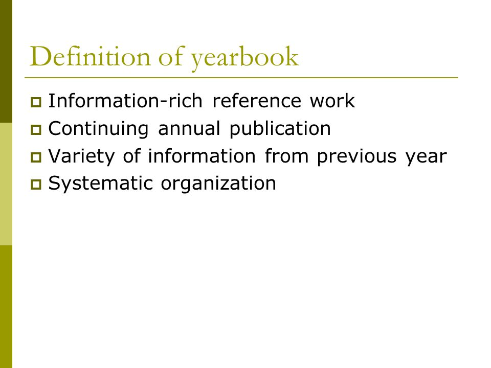 Definition of yearbook Information-rich reference work Continuing annual publication Variety of information from previous year Systematic organization