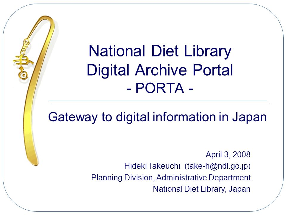 National Diet Library Digital Archive Portal - PORTA - Gateway to digital information in Japan April 3, 2008 Hideki Takeuchi (take-h@ndl.go.jp) Planni