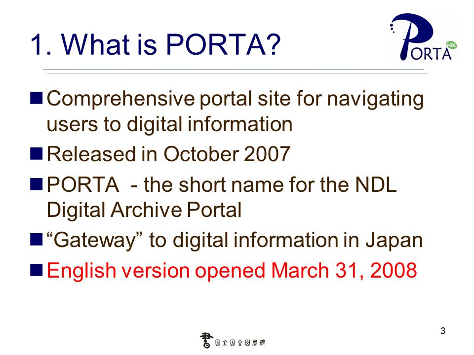 3 1. What is PORTA? Comprehensive portal site for navigating users to digital information Released in October 2007 PORTA - the short name for the NDL