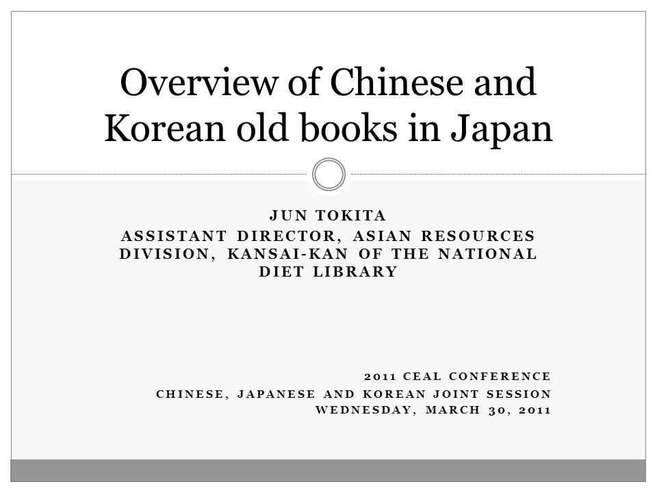 JUN TOKITA ASSISTANT DIRECTOR, ASIAN RESOURCES DIVISION, KANSAI-KAN OF THE NATIONAL DIET LIBRARY 2011 CEAL CONFERENCE CHINESE, JAPANESE AND KOREAN JOINT SESSION WEDNESDAY, MARCH 30, 2011 Overview of Chinese and Korean old books in Japan