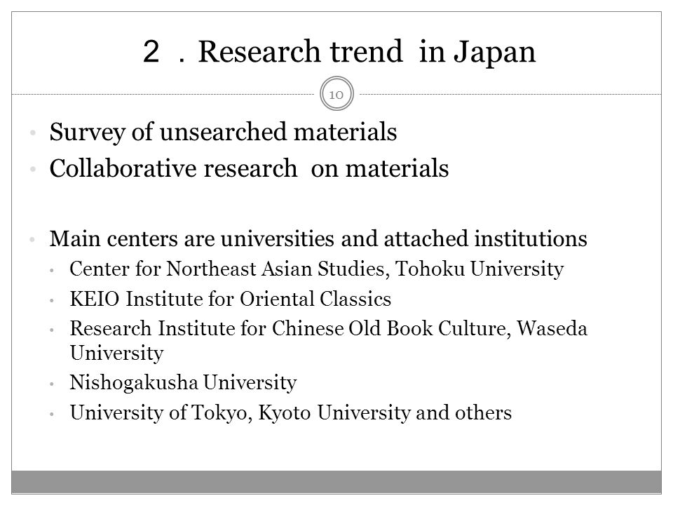 Research trend in Japan Survey of unsearched materials Collaborative research on materials Main centers are universities and attached institutions Center for Northeast Asian Studies, Tohoku University KEIO Institute for Oriental Classics Research Institute for Chinese Old Book Culture, Waseda University Nishogakusha University University of Tokyo, Kyoto University and others 10