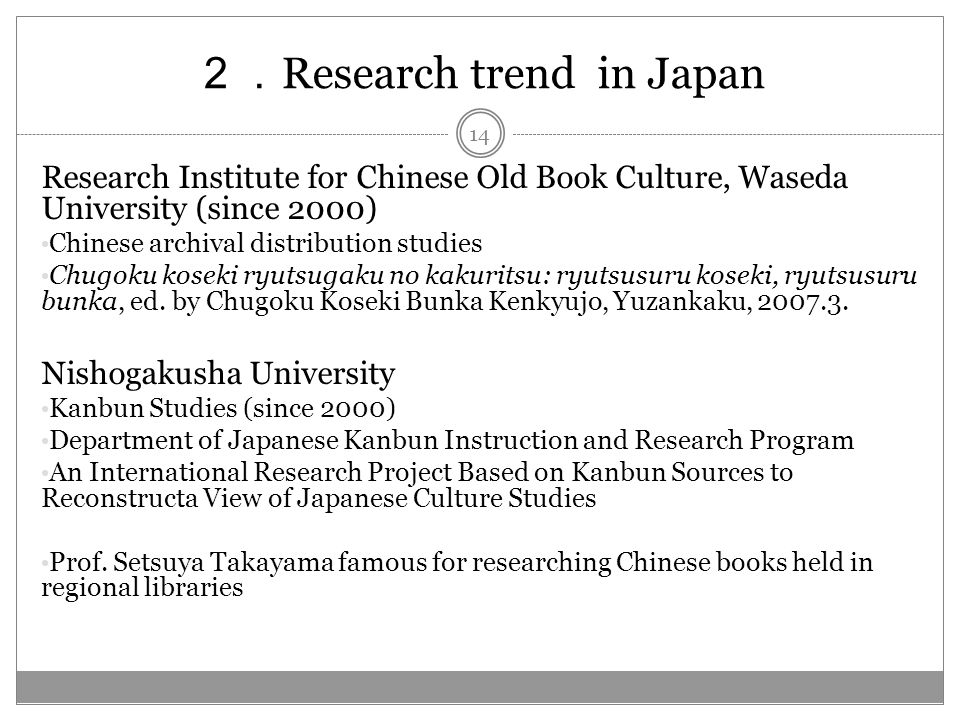 Research trend in Japan Research Institute for Chinese Old Book Culture, Waseda University (since 2000) Chinese archival distribution studies Chugoku koseki ryutsugaku no kakuritsu: ryutsusuru koseki, ryutsusuru bunka, ed.