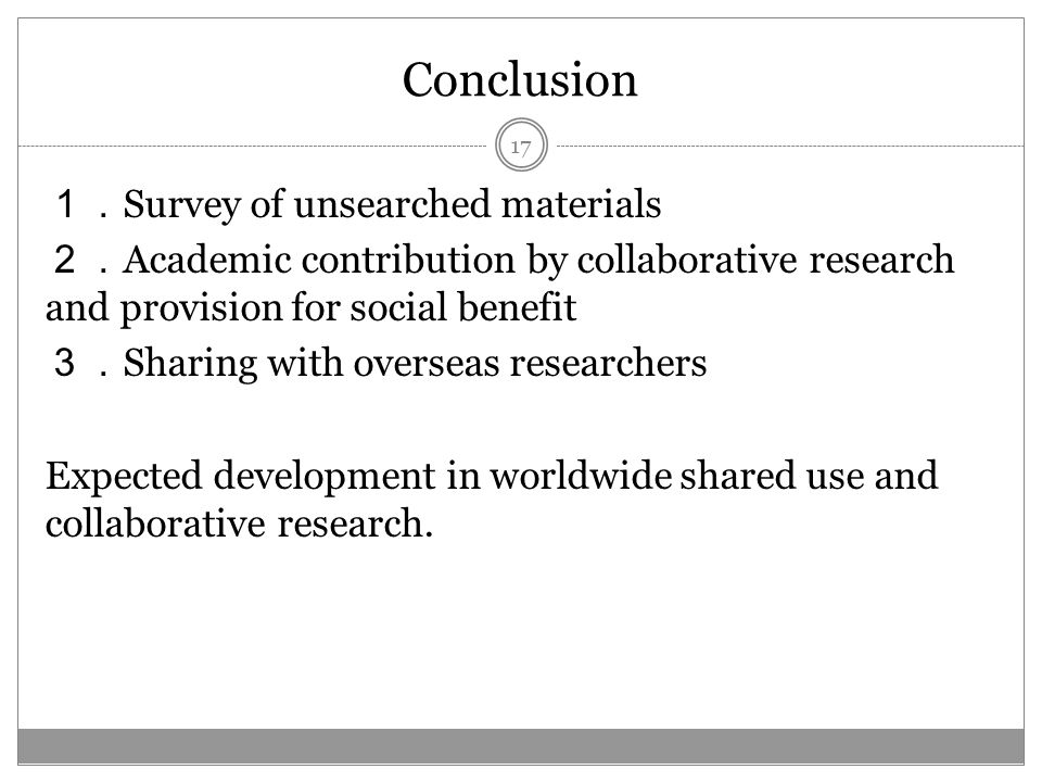 Conclusion Survey of unsearched materials Academic contribution by collaborative research and provision for social benefit Sharing with overseas researchers Expected development in worldwide shared use and collaborative research.
