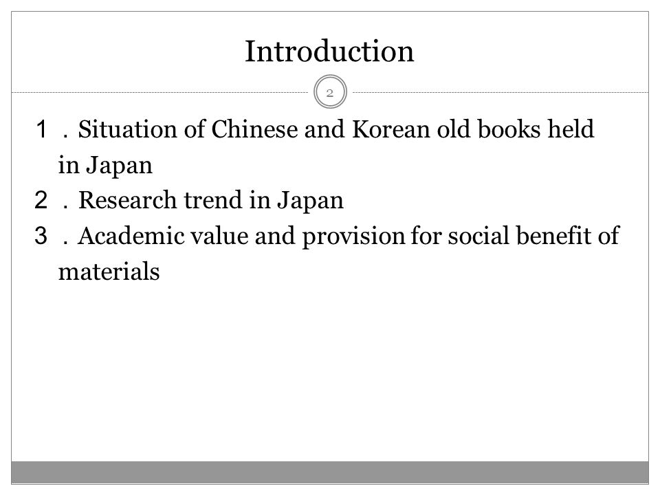 Introduction Situation of Chinese and Korean old books held in Japan Research trend in Japan Academic value and provision for social benefit of materials 2